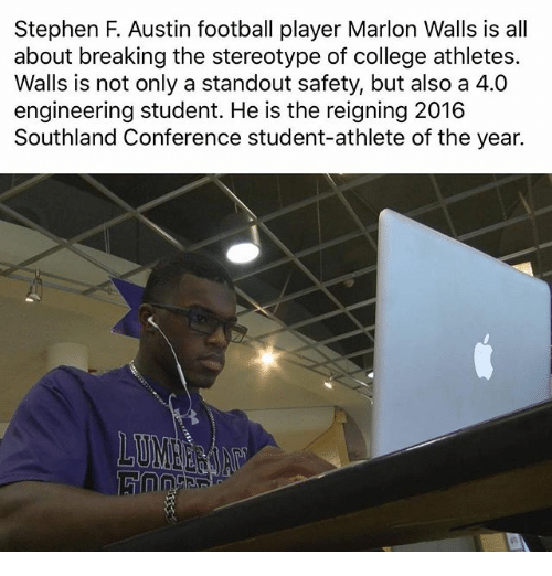 College, Football, and Memes: Stephen F. Austin football player Marlon Walls is all  about breaking the stereotype of college athletes.  Walls is not only a standout safety, but also a 4.0  engineering student. He is the reigning 2016  Southland Conference student-athlete of the year.