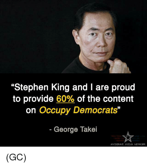 "Memes, Stephen, and Content: ""Stephen King and I are proud  to provide 60% of the content  on Occupy Democrats""  George Takei  MODERATE MEDIA NETWORK (GC)"
