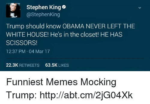 Memes, Stephen, and Stephen King: Stephen King o  @Stephen King  Trump should know OBAMA NEVER LEFT THE  WHITE HOUSE! He's in the closet! HE HAS  SCISSORS!  12:37 PM 04 Mar 17  22.3K  RETWEETS  63.5K  LIKES Funniest Memes Mocking Trump: http://abt.cm/2jG04Xk