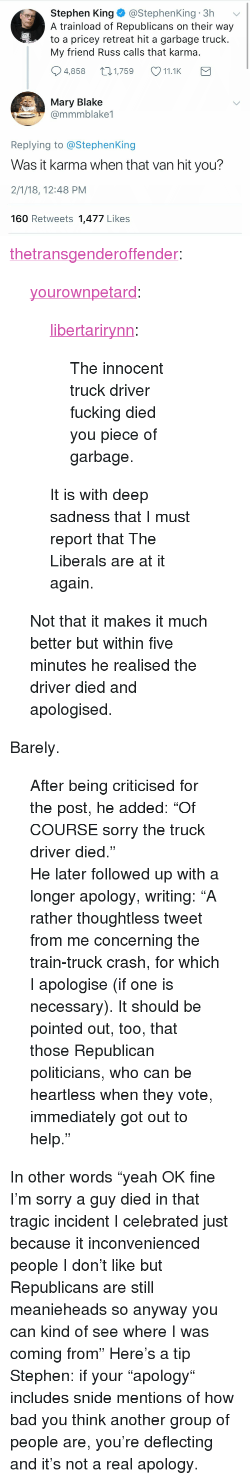 """Bad, Fucking, and Sorry: Stephen King@StephenKing 3h  A trainload of Republicans on their way  to a pricey retreat hit a garbage truck  My friend Russ calls that karma  4,858 1,759 11.1K  Mary Blake  @mmmblake1  Replying to @StephenKing  Was it karma when that van hit you?  2/1/18, 12:48 PM  160 Retweets 1,477 Likes <p><a href=""""https://thetransgenderoffender.tumblr.com/post/170545093910/yourownpetard-libertarirynn-the-innocent-truck"""" class=""""tumblr_blog"""">thetransgenderoffender</a>:</p> <blockquote> <p><a href=""""https://yourownpetard.tumblr.com/post/170544339014/libertarirynn-the-innocent-truck-driver-fucking"""" class=""""tumblr_blog"""">yourownpetard</a>:</p>  <blockquote> <p><a href=""""https://libertarirynn.tumblr.com/post/170544274549/the-innocent-truck-driver-fucking-died-you-piece"""" class=""""tumblr_blog"""">libertarirynn</a>:</p> <blockquote><p>The innocent truck driver fucking died you piece of garbage.</p></blockquote> <p>It is with deep sadness that I must report that The Liberals are at it again.</p> </blockquote>  <p>Not that it makes it much better but within five minutes he realised the driver died and apologised.</p> </blockquote> <p>Barely.  </p><blockquote><p> After being criticised for the post, he added: """"Of COURSE sorry the truck driver died.""""  <br/></p><p>He later followed up with a longer apology, writing: """"A rather thoughtless tweet from me concerning the train-truck crash, for which I apologise (if one is necessary). It should be pointed out, too, that those Republican politicians, who can be heartless when they vote, immediately got out to help.""""</p></blockquote> In other words """"yeah OK fine I'm sorry a guy died in that tragic incident I celebrated just because it inconvenienced people I don't like but Republicans are still meanieheads so anyway you can kind of see where I was coming from"""" Here's a tip Stephen: if your """"apology"""" includes snide mentions of how bad you think another group of people are, you're deflecting and it's not a real apology."""