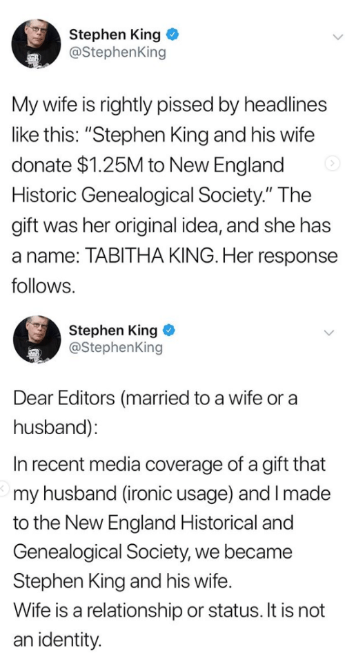 "England, Ironic, and Stephen: Stephen King  @StephenKing  My wife is rightly pissed by headlines  like this: ""Stephen King and his wife  donate $1.25M to New England  Historic Genealogical Society."" The  gift was her original idea, and she has  a name: TABITHA KING. Her response  follows.   Stephen King  @StephenKing  Dear Editors (married to a wife or a  husband):  In recent media coverage of a gift that  my husband (ironic usage) and I made  to the New England Historical and  Genealogical Society, we became  Stephen King and his wife.  Wife is a relationship or status. It is not  an identity"