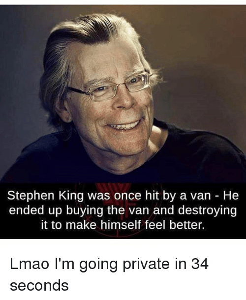 Lmao, Memes, and Stephen: Stephen King was once hit by a van He  ended up buying the van and destroying  it to make himself feel better. Lmao I'm going private in 34 seconds