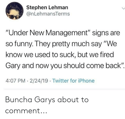 "Funny, Iphone, and Memes: Stephen Lehman  @nLehmansTerms  ""Under New Management"" signs are  so funny. They pretty much say ""We  know we used to suck, but we fired  Gary and now you should come back""  4:07 PM. 2/24/19 Twitter for iPhone Buncha Garys about to comment..."