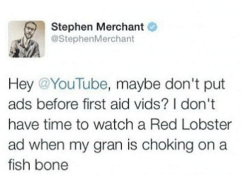 Dank, Stephen, and youtube.com: Stephen Merchant  @Stephen Merchant  Hey @YouTube, maybe don't put  ads before first aid vids? I don't  have time to watch a Red Lobster  ad when my gran is choking on a  fish bone