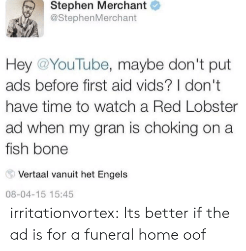 Stephen, Tumblr, and youtube.com: Stephen Merchant  @StephenMerchant  Hey @YouTube, maybe don't put  ads before first aid vids? I don't  have time to watch a Red Lobster  ad when my gran is choking on a  fish bone  Vertaal vanuit het Engels  08-04-15 15:45 irritationvortex:  Its better if the ad is for a funeral home  oof