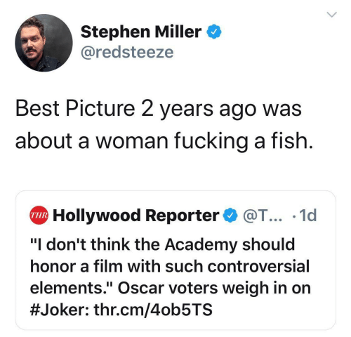 """Joker, Stephen, and Academy: Stephen Miller  @redsteeze  Best Picture 2 years ago was  about a woman fucking a fish  Hollywood Reporter@T... .1d  THR  """"I don't think the Academy should  honor a film with such controversial  elements."""" Oscar voters weigh in on  #Joker : thr.cm/4ob5TS"""