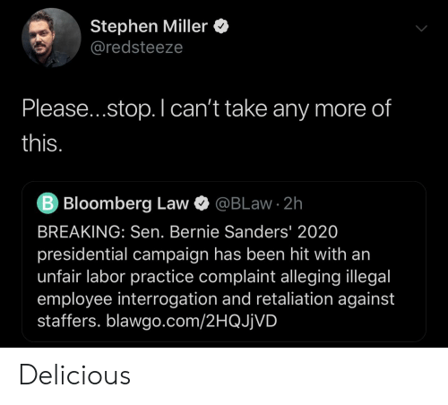 Bernie Sanders, Politics, and Stephen: Stephen Miller  @redsteeze  Please...stop. I can't take any more of  this.  B Bloomberg Law  @BLaw 2h  BREAKING: Sen. Bernie Sanders' 2020  presidential campaign has been hit with an  unfair labor practice complaint alleging illegal  employee interrogation and retaliation against  staffers. blawgo.com/2HQJjVD Delicious