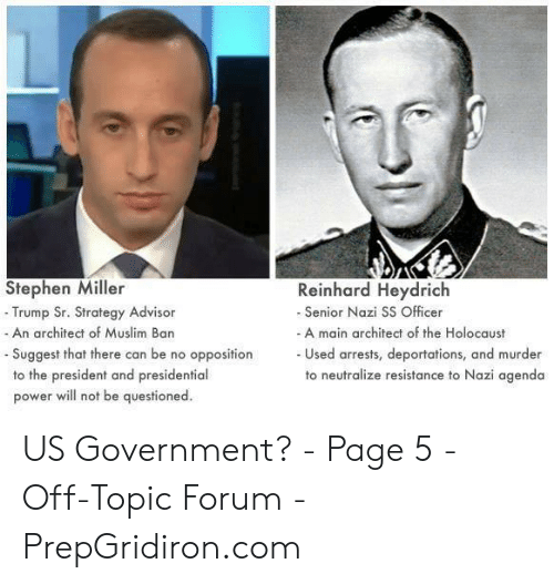 Muslim, Stephen, and Holocaust: Stephen Miller  Reinhard Heydrich  -Trump Sr. Strategy Advisor  - An architect of Muslim Ban  Senior Nazi SS Officer  A main architect of the Holocaust  Used arrests, deportations, and murder  to neutralize resistance to Nazi agenda  - Suggest that there can be no opposition  to the president and presidential  power will not be questioned. US Government? - Page 5 - Off-Topic Forum - PrepGridiron.com
