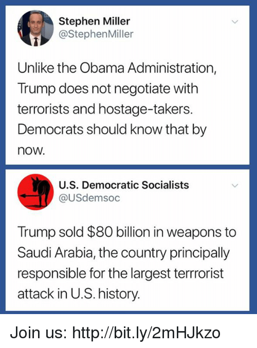 Obama, Stephen, and History: Stephen Miller  @StephenMiller  Unlike the Obama Administration,  Trump does not negotiate with  terrorists and hostage-takers.  Democrats should know that by  now.  U.S. Democratic Socialists  @USdemsoc  Trump sold $80 billion in weapons to  Saudi Arabia, the country principally  responsible for the largest terrrorist  attack in U.S. history. Join us: http://bit.ly/2mHJkzo