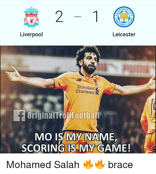 Memes, Liverpool F.C., and Game: STER  2-1  LIVERPO0  ALL  Liverpool  Leicester  Standard  Chartered  OriginalTrolFootball  MO IS MY NAME  SCORING IS MY GAME! Mohamed Salah 🔥🔥 brace