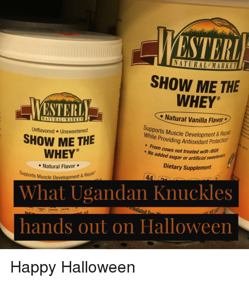 Halloween, Happy, and Sugar: STER  NATURAL MARKET  SHOW ME THE  VESTER  WHEY  Natural Vanilla Flavor  ATURAL MARKET  Supports Muscle Development & Reps  while Providing Antioxidant Protectorn  om cows not treated with rBGH  Unflavored Unsweetened  SHOW ME THE  WHEY  Natural Flavor  No added sugar or artificial  sweeteners  Dietary Supplement  upports Muscle Development 8  ent & Repair  What Ugandan Knuckles  hands out on Halloween