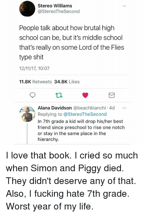 Best Friend, Fucking, and Life: Stereo Williams  @StereoTheSecond  People talk about how brutal higlh  school can be, but it's middle school  that's really on some Lord of the Flies  type shit  12/11/17, 10:07  11.8K Retweets 34.8K Likes  Alana Davidson @beachbianchi.4d  v  / Replying to @StereoTheSecond  In 7th grade a kid will drop his/her best  friend since preschool to rise one notch  or stay in the same place in the  hierarchy. I love that book. I cried so much when Simon and Piggy died. They didn't deserve any of that. Also, I fucking hate 7th grade. Worst year of my life.