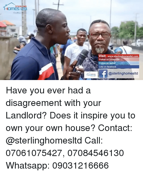 Facebook, Instagram, and Memes: STERLING  HOMES LTD  Visit: www.sterlinghomesitd.com  Follow on Instagram  Follow on twitte  Like on facebook  @sterlinghomesltd Have you ever had a disagreement with your Landlord? Does it inspire you to own your own house? Contact: @sterlinghomesltd Call: 07061075427, 07084546130 Whatsapp: 09031216666