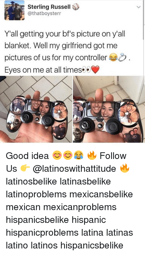 Latinos, Memes, and Good: Sterling Russell  @thatboysterr  Y'all getting your bf's picture on y'all  blanket. Well my girlfriend got me  pictures of us for my controller  Eyes on me at all timess Good idea 😊😊😂 🔥 Follow Us 👉 @latinoswithattitude 🔥 latinosbelike latinasbelike latinoproblems mexicansbelike mexican mexicanproblems hispanicsbelike hispanic hispanicproblems latina latinas latino latinos hispanicsbelike