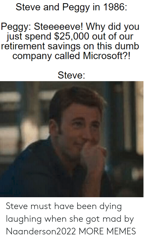 Dank, Dumb, and Memes: Steve and Peggy in 1986  Peggy: Steeeeeve! Why did you  just spend $25,000 out of our  retirement savings on this dumb  company called Microsoft?!  Steve: Steve must have been dying laughing when she got mad by Naanderson2022 MORE MEMES