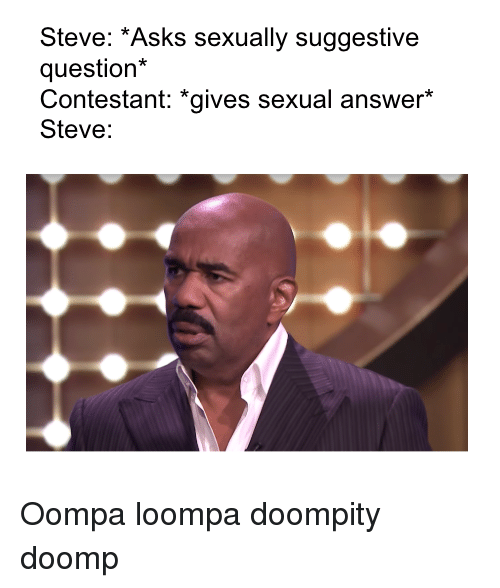 "Reddit, Asks, and Answer: Steve: *Asks sexually suggestive  question*  Contestant: ""gives sexual answer*  Steve"