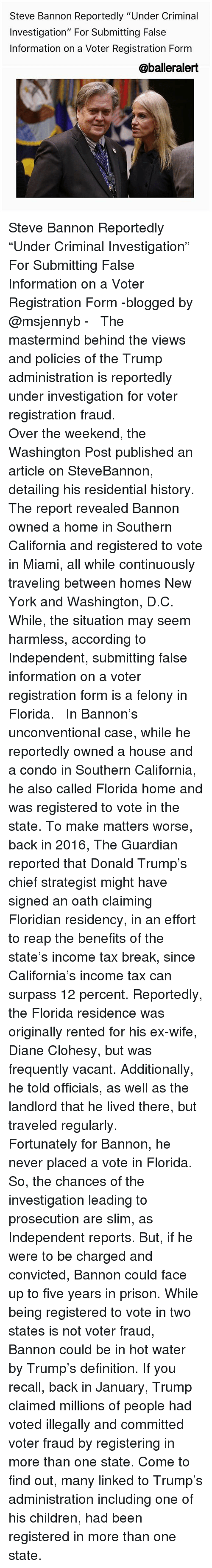 """Memes, 🤖, and Miami: Steve Bannon Reportedly """"Under Criminal  Investigation"""" For Submitting False  Information on a Voter Registration Form  Caballeralert Steve Bannon Reportedly """"Under Criminal Investigation"""" For Submitting False Information on a Voter Registration Form -blogged by @msjennyb - ⠀⠀⠀⠀⠀⠀⠀ ⠀⠀⠀⠀⠀⠀⠀ The mastermind behind the views and policies of the Trump administration is reportedly under investigation for voter registration fraud. ⠀⠀⠀⠀⠀⠀⠀ ⠀⠀⠀⠀⠀⠀⠀ Over the weekend, the Washington Post published an article on SteveBannon, detailing his residential history. The report revealed Bannon owned a home in Southern California and registered to vote in Miami, all while continuously traveling between homes New York and Washington, D.C. While, the situation may seem harmless, according to Independent, submitting false information on a voter registration form is a felony in Florida. ⠀⠀⠀⠀⠀⠀⠀ ⠀⠀⠀⠀⠀⠀⠀ In Bannon's unconventional case, while he reportedly owned a house and a condo in Southern California, he also called Florida home and was registered to vote in the state. To make matters worse, back in 2016, The Guardian reported that Donald Trump's chief strategist might have signed an oath claiming Floridian residency, in an effort to reap the benefits of the state's income tax break, since California's income tax can surpass 12 percent. Reportedly, the Florida residence was originally rented for his ex-wife, Diane Clohesy, but was frequently vacant. Additionally, he told officials, as well as the landlord that he lived there, but traveled regularly. ⠀⠀⠀⠀⠀⠀⠀ ⠀⠀⠀⠀⠀⠀⠀ Fortunately for Bannon, he never placed a vote in Florida. So, the chances of the investigation leading to prosecution are slim, as Independent reports. But, if he were to be charged and convicted, Bannon could face up to five years in prison. While being registered to vote in two states is not voter fraud, Bannon could be in hot water by Trump's definition. If you recall, back in January, Trump claimed mil"""