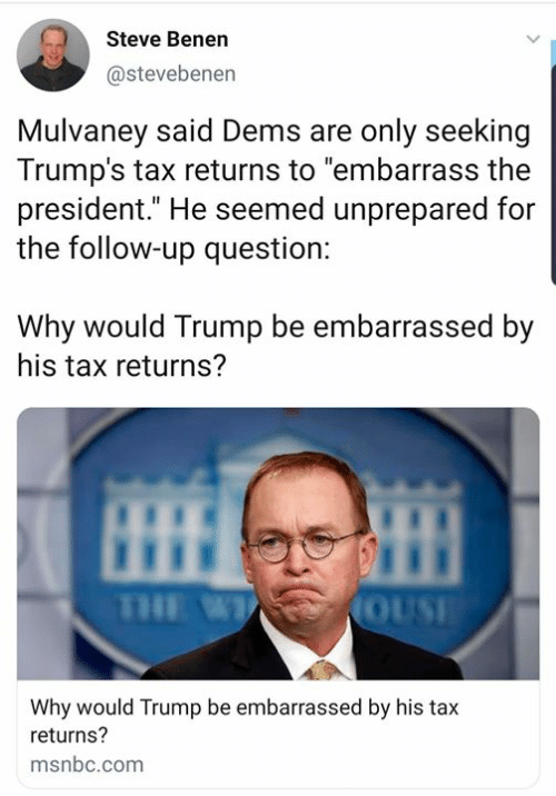 """Memes, Msnbc, and Trump: Steve Benen  @stevebenen  Mulvaney said Dems are only seeking  Trump's tax returns to """"embarrass the  president."""" He seemed unprepared for  the follow-up question:  Why would Trump be embarrassed by  his tax returns?  OUSE  Why would Trump be embarrassed by his tax  returns?  msnbc.com"""