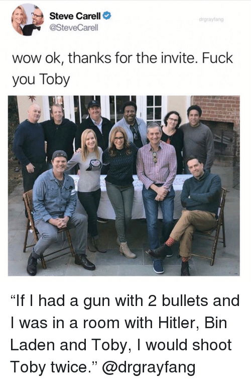 """Fuck You, Funny, and Steve Carell: Steve Carell C  @SteveCarell  drgrayfang  wow ok, thanks for the invite. Fuck  you Toby """"If I had a gun with 2 bullets and I was in a room with Hitler, Bin Laden and Toby, I would shoot Toby twice."""" @drgrayfang"""