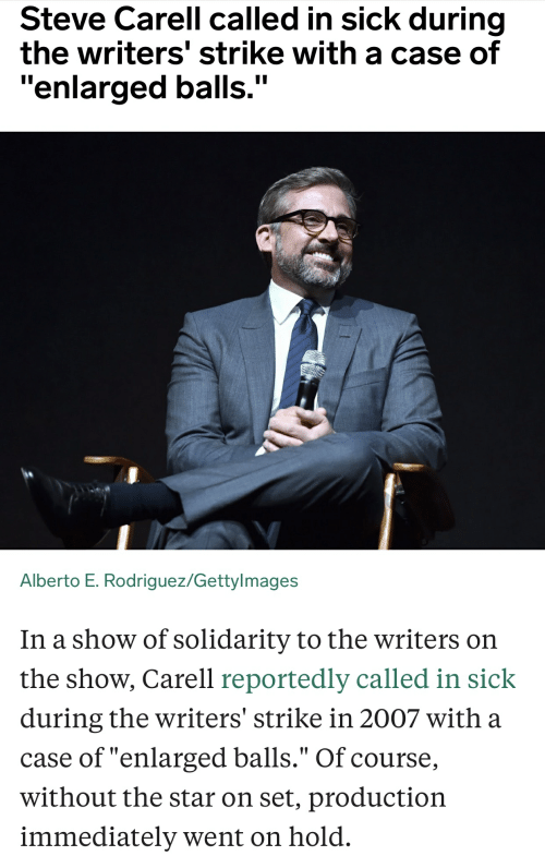 """Steve Carell, Star, and Sick: Steve Carell called in sick during  the writers' strike with a case of  """"enlarged balls.""""  II  Alberto E. Rodriguez/Gettylmages  In a show of solidarity to the writers on  the show, Carell reportedly called in sick  during the writers' strike in 2007 with a  case of """"enlarged balls."""" Of course,  without the star on set, production  immediately went on hold"""