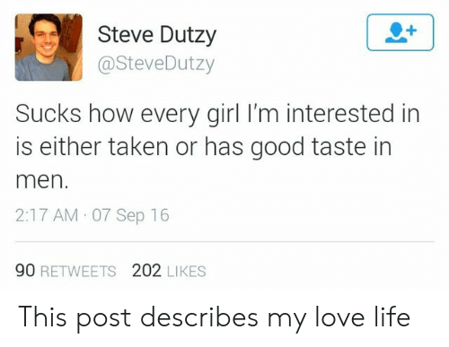 Life, Love, and Taken: Steve Dutzy  @SteveDutzy  Sucks how every girl I'm interested in  is either taken or has good taste in  men  2:17 AM 07 Sep 16  90 RETWEETS 202 LIKES This post describes my love life