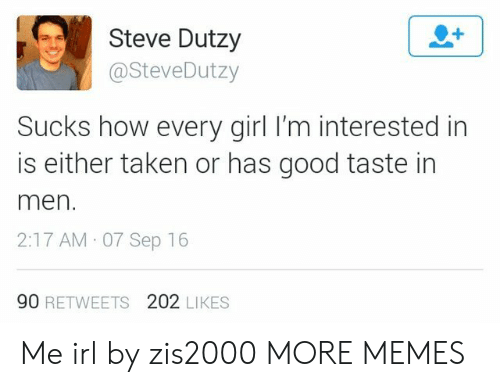 Dank, Memes, and Taken: Steve Dutzy  @SteveDutzy  Sucks how every girl I'm interested in  is either taken or has good taste in  men  2:17 AM 07 Sep 16  90 RETWEETS 202 LIKES Me irl by zis2000 MORE MEMES