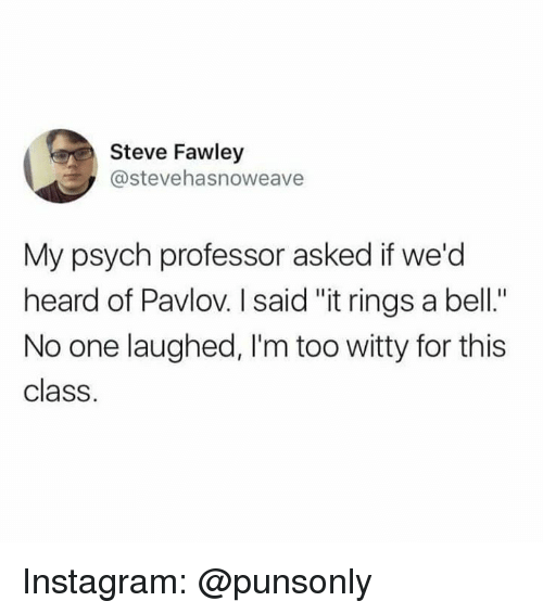 "Instagram, Psych, and Class: Steve Fawley  @stevehasnoweave  My psych professor asked if we'd  heard of Pavlov. I said ""it rings a bell.""  No one laughed, I'm too witty for this  class. Instagram: @punsonly"
