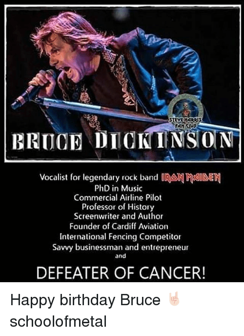Birthday, Memes, and Music: STEVE HARRBS  BRUCE DIOKINSON  Vocalist for legendary rock band IRA  PhD in Music  Commercial Airline Pilot  Professor of History  Screenwriter and Author  Founder of Cardiff Aviation  International Fencing Competitor  Savvy businessman and entrepreneur  and  DEFEATER OF CANCER! Happy birthday Bruce 🤘🏻 schoolofmetal