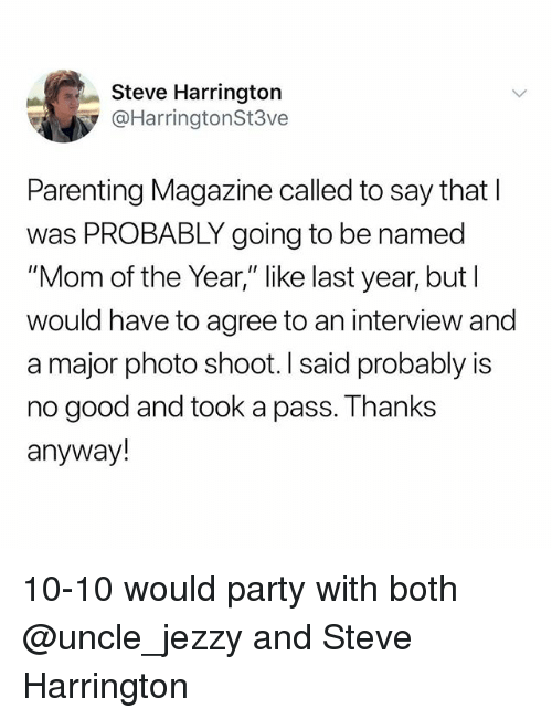 """Party, Good, and Dank Memes: Steve Harrington  @HarringtonSt3ve  Parenting Magazine called to say that l  was PROBABLY going to be named  """"Mom of the Year,"""" like last year, but l  would have to agree to an interview and  a major photo shoot. I said probably is  no good and took a pass. Thanks  anyway! 10-10 would party with both @uncle_jezzy and Steve Harrington"""