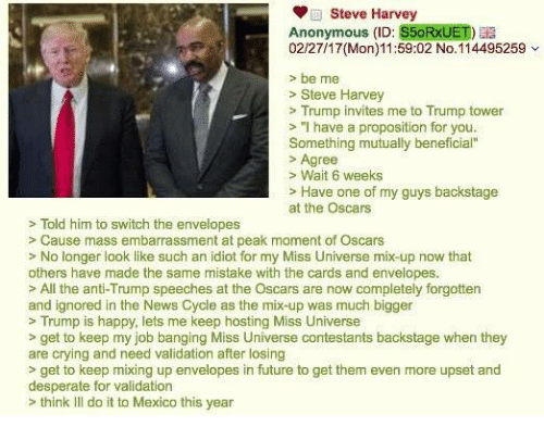 "4chan, Steve Harvey, and Idiot: Steve Harvey  Anonymous (ID: S5oRxUET)  02/27/17(Mon) 11:59:02 No. 114495259  be me  Steve Harvey  Trump invites me to Trump tower  ""I have a proposition for you.  Something mutually beneficial""  Agree  Wait 6 weeks  Have one of my guys backstage  at the Oscars  Told him to switch the envelopes  Cause mass embarrassment at peak moment of Oscars  No longer look like such an idiot for my Miss Universe mix-up now that  others have made the same mistake with the cards and envelopes.  All the anti-Trump speeches at the Oscars are now completely forgotten  and ignored in the News Cycle as the mix-up was much bigger  Trump is happy, lets me keep hosting Miss Universe  get to keep my job banging Miss Universe contestants backstage when they  are crying and need validation after losing  get to keep mixing up envelopes in future to get them even more upset and  desperate for validation  think Ill do it to Mexico this year"
