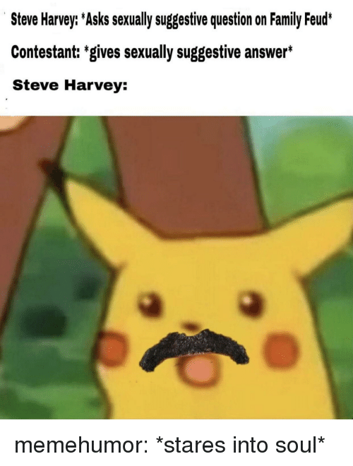 Family, Family Feud, and Steve Harvey: Steve Harvey: Asks sexually suggestive question on Family Feud*  Contestant: 'gives sexually suggestive answer*  Steve Harvey: memehumor:  *stares into soul*
