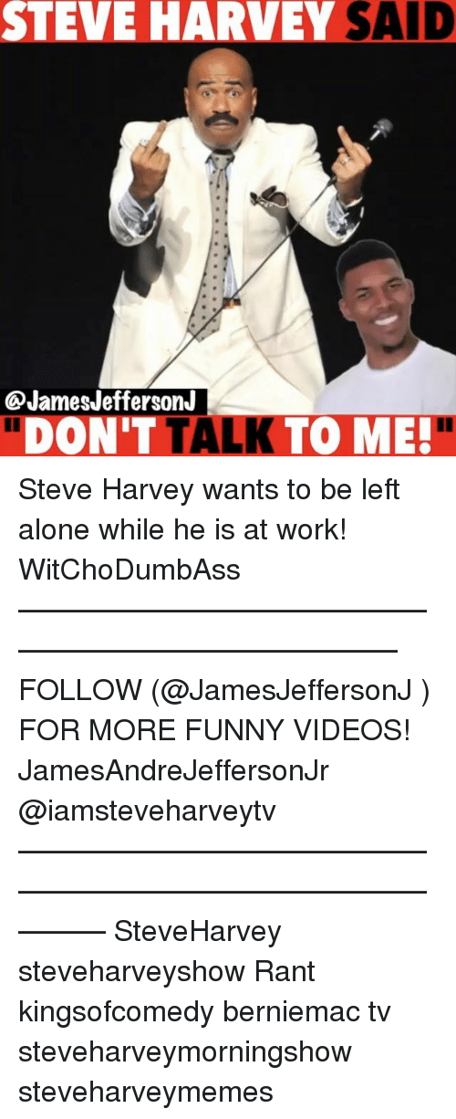 "Being Alone, Funny, and Memes: STEVE HARVEY SAID  JamesJeffersonJ  ""DON'T TALK TO ME!"" Steve Harvey wants to be left alone while he is at work! WitChoDumbAss ——————————————————————————— FOLLOW (@JamesJeffersonJ ) FOR MORE FUNNY VIDEOS! JamesAndreJeffersonJr @iamsteveharveytv ——————————————————————————————— SteveHarvey steveharveyshow Rant kingsofcomedy berniemac tv steveharveymorningshow steveharveymemes"