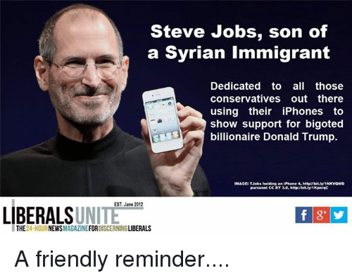 Donald Trump, Friends, and Iphone: Steve Jobs, son of  a Syrian immigrant  Dedicated to  all those  conservatives out there  using their iPhones to  show support for bigoted  billionaire Donald Trump.  IMAGE: TJobs holding an iPhone 4, http: bit.lyl1NKVQWD  pursuant CC BY 3.0, http: bit.lyi1KpnrqC  EST, June 2012  LIBERALS  UNITE  THE  24-HOU  NEWS  MAGAZINE  FOR  DISCERNING  LIBERALS A friendly reminder....