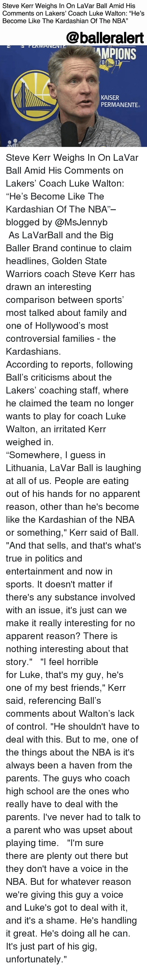 """Family, Friends, and Golden State Warriors: Steve Kerr Weighs In On LaVar Ball Amid His  Comments on Lakers' Coach Luke Walton: """"He's  Become Like The Kardashian Of The NBA""""  13  @balleralert  MPIONS  KAISER  PERMANENTE Steve Kerr Weighs In On LaVar Ball Amid His Comments on Lakers' Coach Luke Walton: """"He's Become Like The Kardashian Of The NBA""""– blogged by @MsJennyb ⠀⠀⠀⠀⠀⠀⠀ ⠀⠀⠀⠀⠀⠀⠀ As LaVarBall and the Big Baller Brand continue to claim headlines, Golden State Warriors coach Steve Kerr has drawn an interesting comparison between sports' most talked about family and one of Hollywood's most controversial families - the Kardashians. ⠀⠀⠀⠀⠀⠀⠀ ⠀⠀⠀⠀⠀⠀⠀ According to reports, following Ball's criticisms about the Lakers' coaching staff, where he claimed the team no longer wants to play for coach Luke Walton, an irritated Kerr weighed in. ⠀⠀⠀⠀⠀⠀⠀ ⠀⠀⠀⠀⠀⠀⠀ """"Somewhere, I guess in Lithuania, LaVar Ball is laughing at all of us. People are eating out of his hands for no apparent reason, other than he's become like the Kardashian of the NBA or something,"""" Kerr said of Ball. """"And that sells, and that's what's true in politics and entertainment and now in sports. It doesn't matter if there's any substance involved with an issue, it's just can we make it really interesting for no apparent reason? There is nothing interesting about that story."""" ⠀⠀⠀⠀⠀⠀⠀ ⠀⠀⠀⠀⠀⠀⠀ """"I feel horrible for Luke, that's my guy, he's one of my best friends,"""" Kerr said, referencing Ball's comments about Walton's lack of control. """"He shouldn't have to deal with this. But to me, one of the things about the NBA is it's always been a haven from the parents. The guys who coach high school are the ones who really have to deal with the parents. I've never had to talk to a parent who was upset about playing time. ⠀⠀⠀⠀⠀⠀⠀ ⠀⠀⠀⠀⠀⠀⠀ """"I'm sure there are plenty out there but they don't have a voice in the NBA. But for whatever reason we're giving this guy a voice and Luke's got to deal with it, and it's a shame. He's handling """