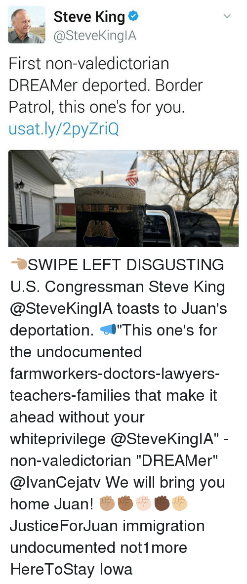 "Memes, Home, and Immigration: Steve King  h @Steve KingIA  First non-valedictorian  DREAMer deported. Border  Patrol, this one's for you.  usat.ly/2py  ZriQ 👈🏽SWIPE LEFT DISGUSTING U.S. Congressman Steve King @SteveKingIA toasts to Juan's deportation. 📣""This one's for the undocumented farmworkers-doctors-lawyers-teachers-families that make it ahead without your whiteprivilege @SteveKingIA"" -non-valedictorian ""DREAMer"" @IvanCejatv We will bring you home Juan! ✊🏽✊🏾✊🏻✊🏿✊🏼 JusticeForJuan immigration undocumented not1more HereToStay Iowa"