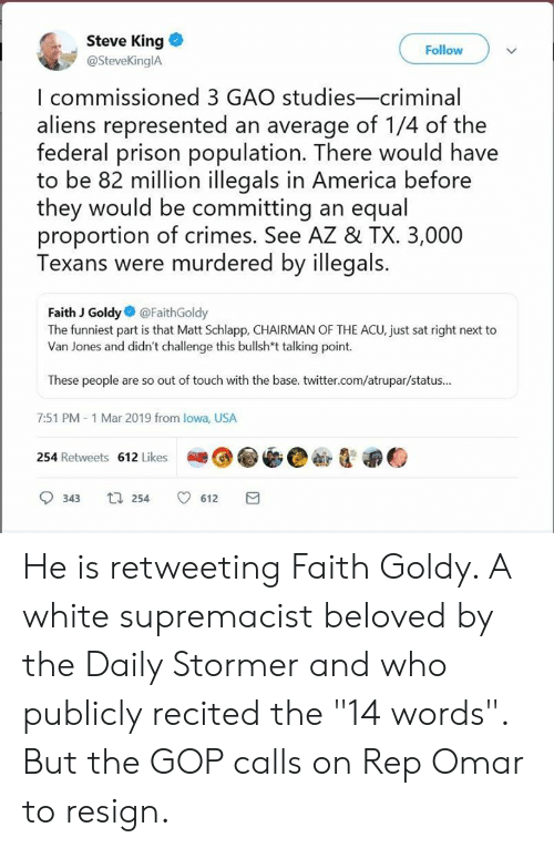 """America, Memes, and Twitter: Steve King  @SteveKinglA  Follow  I commissioned 3 GAO studies-criminal  aliens represented an average of 1/4 of the  federal prison population. There would have  to be 82 million illegals in America before  they would be committing an equal  proportion of crimes. See AZ & TX. 3,000  Texans were murdered by illegals.  Faith J Goldy@FaithGoldy  The funniest part is that Matt Schlapp, CHAIRMAN OF THE ACU, just sat right next to  Van Jones and didn't challenge this bullsh*t talking point.  These people are so out of touch with the base. twitter.com/atrupar/status...  7:51 PM-1 Mar 2019 from lowa, USA  254 Retweets 612 Likes  343 254 612 He is retweeting Faith Goldy. A white supremacist beloved by the Daily Stormer and who publicly recited the """"14 words"""".  But the GOP calls on Rep Omar to resign."""