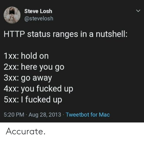 Http, Mac, and Steve: Steve Losh  @stevelosh  HTTP status ranges in a nutshell:  1xx: hold on  2xx: here you go  3xx: go away  4xx: you fucked up  5xx: I fucked up  5:20 PM Aug 28, 2013 Tweetbot for Mac Accurate.