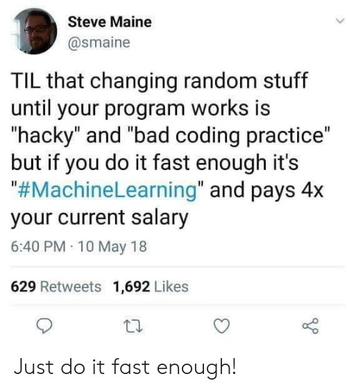 "Bad, Just Do It, and Maine: Steve Maine  @smaine  TIL that changing random stuff  until your program works is  hacky"" and ""bad coding practice""  but if you do it fast enough it's  ""#MachineLearning"" and pays 4x  your current salary  6:40 PM 10 May 18  629 Retweets 1,692 Likes Just do it fast enough!"