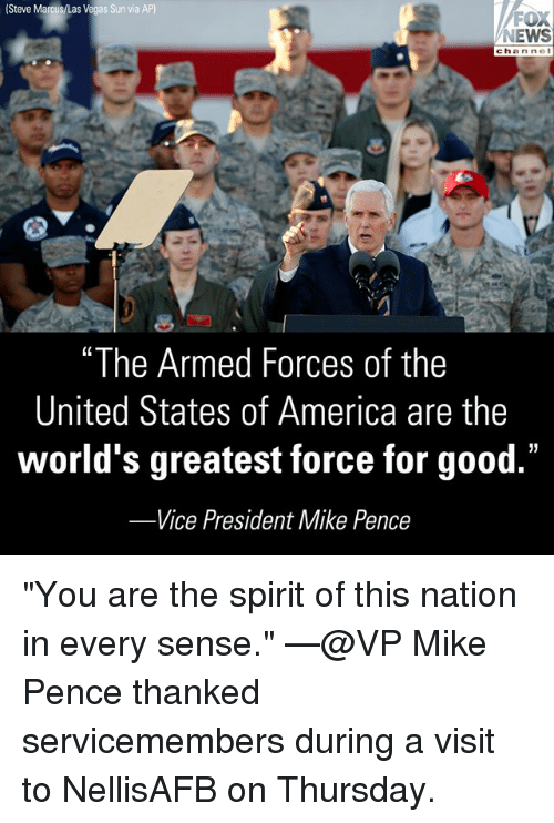 "America, Memes, and News: (Steve Marcus/Las Vegas Sun via  NEWS  ""The Armed Forces of the  United States of America are the  world's greatest force for good.""  -Vice President Mike Pence ""You are the spirit of this nation in every sense."" —@VP Mike Pence thanked servicemembers during a visit to NellisAFB on Thursday."