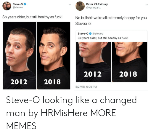 Dank, Lol, and Memes: Steve-o  @steveo  Peter KARvinsky  @karlogan  Six years older, but still healthy as fuck!  No bullshit we're all extremely happy for you  Steveo lol  Steve-o@steveo  Six years older, but still healthy as fuck!  2012 2018  2012 2018  8/27/18, 6:09 PM Steve-O looking like a changed man by HRMisHere MORE MEMES