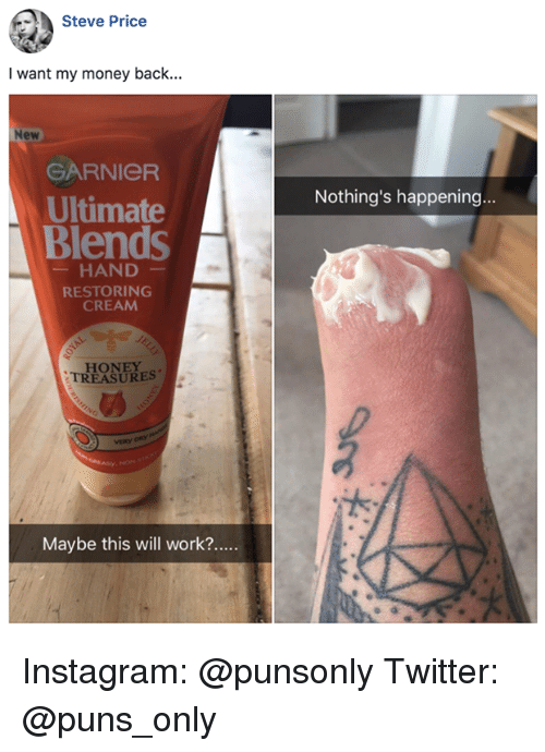 Instagram, Money, and Puns: Steve Price  I want my money back...  New  GARNIeR  Ultimate  Blends  Nothing's happening.  HAND  RESTORING  CREAM  HONEY  TREASURES  VERY Instagram: @punsonly Twitter: @puns_only
