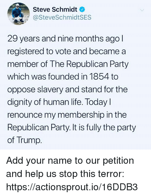 Life, Party, and Republican Party: Steve Schmidt  @SteveSchmidtSES  29 years and nine months ago  registered to vote and became a  member of The Republican Party  which was founded in 1854 to  oppose slavery and stand for the  dignity of human life. Today l  renounce my membership in the  Republican Party. It is fully the party  of Trump. Add your name to our petition and help us stop this terror: https://actionsprout.io/16DDB3