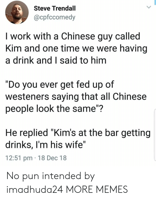 """Dank, Memes, and Target: Steve Trendall  @cpfccomedy  I work with a Chinese guy called  Kim and one time we were having  a drink and I said to hinm  """"Do you ever get fed up of  westeners saying that all Chinese  people look the same""""?  He replied """"Kim's at the bar getting  drinks, I'm his wife""""  12:51 pm 18 Dec 18 No pun intended by imadhuda24 MORE MEMES"""