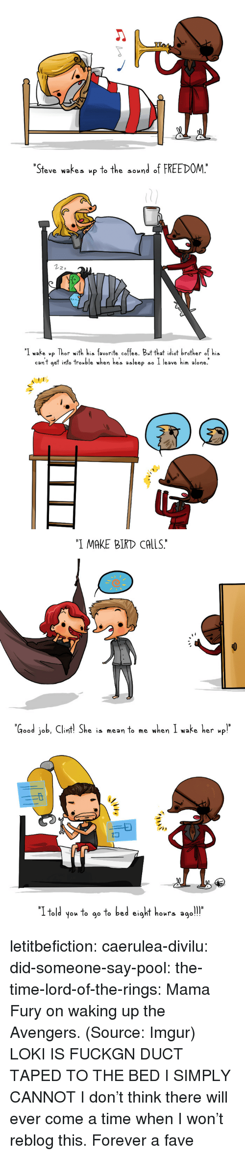 """Being Alone, Target, and Tumblr: """"Steve wakes upto the sound  FREEDOM.""""   22a  I wake up Thor with his favorite coffee. Butthat idiot brother of his  can't get int° trouble when he's asleep so I leave him alone.   """"I MAKE BIRD CALS   Good job, Clnt She is mean to me when I wake he   old you To g° To bed eighT hours ago! letitbefiction: caerulea-divilu:  did-someone-say-pool:  the-time-lord-of-the-rings:  Mama Fury on waking up the Avengers. (Source: Imgur)  LOKI IS FUCKGN DUCT TAPED TO THE BED I SIMPLY CANNOT  I don't think there will ever come a time when I won't reblog this.   Forever a fave"""