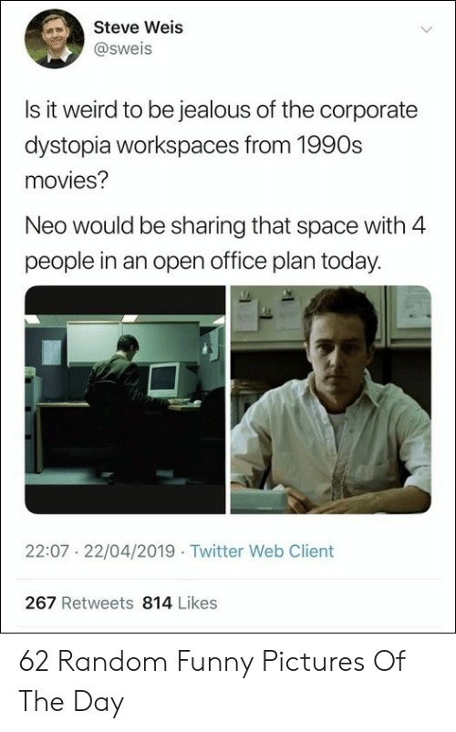 Funny, Movies, and Twitter: Steve Weis  @sweis  Is it weird to be iealous of the corporate  dystopia workspaces from 1990s  movies?  Neo would be sharing that space with 4  people in an open office plan today.  22:07 22/04/2019 Twitter Web Client  267 Retweets 814 Likes 62 Random Funny Pictures Of The Day