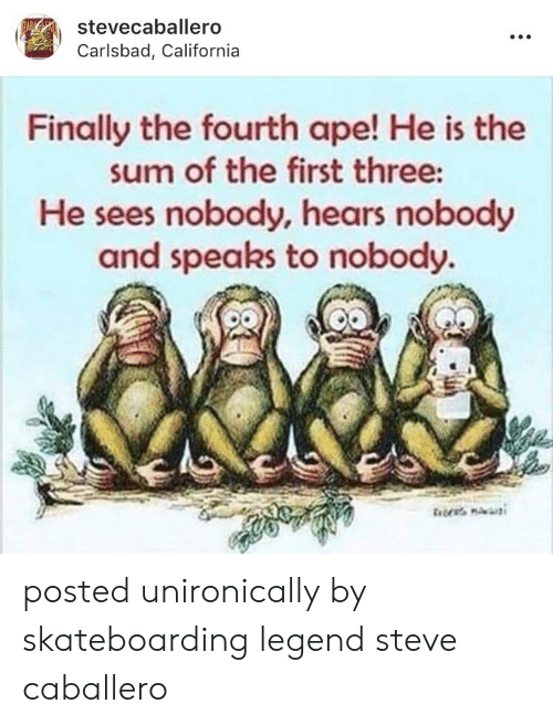 California, Im 14 & This Is Deep, and Legend: stevecaballero  Carlsbad, California  Finally the fourth ape! He is the  sum of the first three:  He sees nobody, hears nobody  and speaks to nobody. posted unironically by skateboarding legend steve caballero