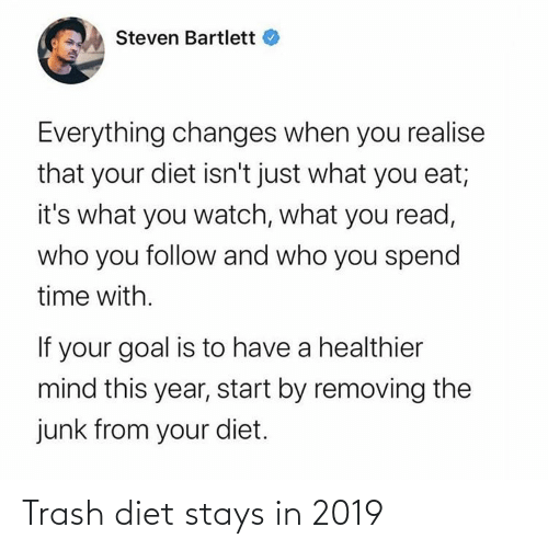 Blackpeopletwitter, Funny, and Trash: Steven Bartlett  Everything changes when you realise  that your diet isn't just what you eat;  it's what you watch, what you read,  who you follow and who you spend  time with.  If your goal is to have a healthier  mind this year, start by removing the  junk from your diet. Trash diet stays in 2019