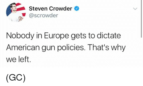 Memes, American, and Europe: Steven Crowder  @scrowder  Nobody in Europe gets to dictate  American gun policies. That's why  we left (GC)