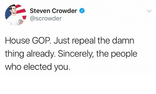Memes, House, and Sincerely: Steven Crowder  ..' @scrowder  Scrowder  House GOP. Just repeal the damn  thing already. Sincerely, the people  who elected you.