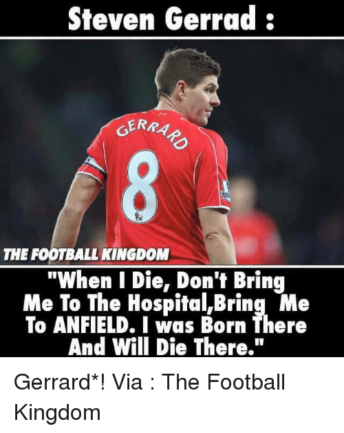"Memes, Hospital, and 🤖: Steven Gerrad  GERA  THE FOOTBALL KINGDOM  ""When I Die, Don't Bring  Me To The Hospital,Bring Me  To ANFIELD. I was Born There  And Will Die There."" Gerrard*!  Via : The Football Kingdom"
